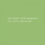 You don't hate Mondays. You hate capitalism.