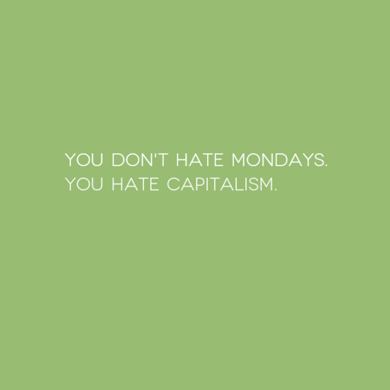 You don't hate Mondays. You hate capitalism