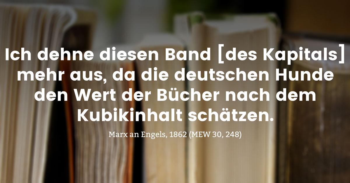 Ich dehne diesen Band [des Kapitals] mehr aus, da die deutschen Hunde den Wert der Bücher nach dem Kubikinhalt schätzen.